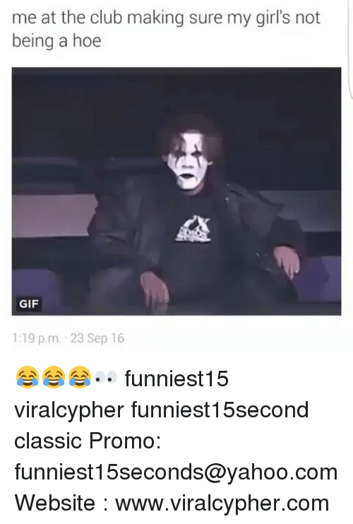 Club, Funny, and Gif: me at the club making sure my girl's not  being a hoe  GIF  1:19 p.m. 23 Sep 16 😂😂😂👀 funniest15 viralcypher funniest15second classic Promo: funniest15seconds@yahoo.com Website : www.viralcypher.com