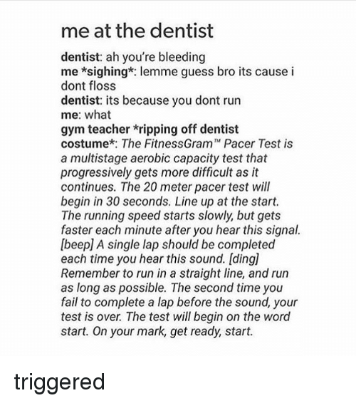 """the fitnessgram pacer test: me at the dentist  dentist: ah you're bleeding  me *sighing*: lemme guess bro its cause i  dont floss  dentist: its because you dont run  me: what  gym teacher ripping off dentist  costume*: The FitnessGram"""" Pacer Test is  a multistage aerobic capacity test that  progressively gets more difficult as it  continues. The 20 meter pacer test will  begin in 30 seconds. Line up at the start.  The running speed starts slowly but gets  faster each minute after you hear this signal.  lbeepl A single lap should be completed  each time you hear this sound. Iding]  Remember to run in a straight line, and run  as long as possible. The second time you  fail to complete a lap before the sound, your  test is over The test will begin on the word  start. On your mark, get ready, start. triggered"""