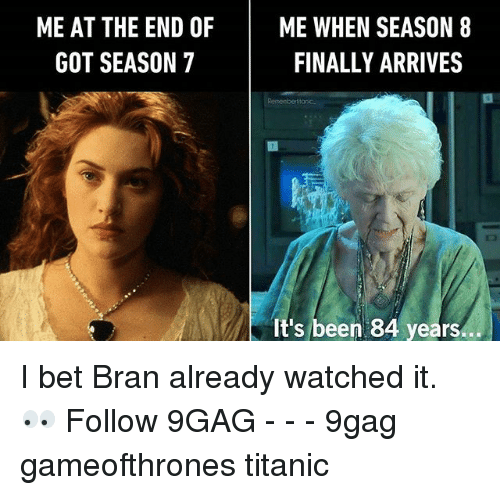 9gag, I Bet, and Memes: ME AT THE END OF  GOT SEASON 7  ME WHEN SEASON 8  FINALLY ARRIVES  It's been 84 years... I bet Bran already watched it. 👀 Follow 9GAG - - - 9gag gameofthrones titanic