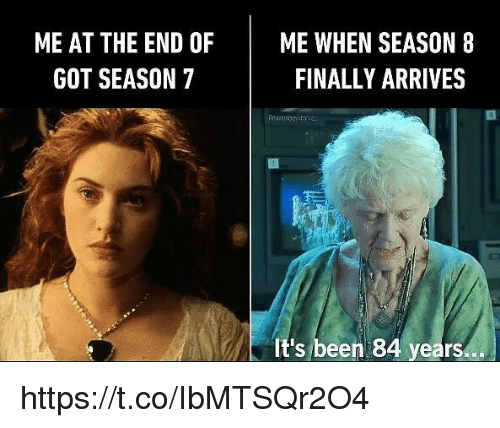 Memes, Been, and 🤖: ME AT THE END OF ME WHEN SEASON 8  FINALLY ARRIVES  GOT SEASON 7  It's been 84 years.. https://t.co/IbMTSQr2O4