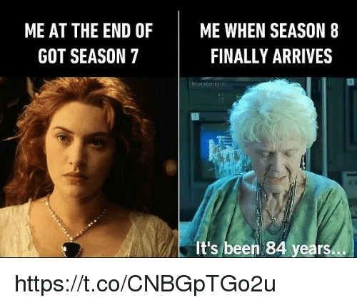 Memes, Been, and 🤖: ME AT THE END OF ME WHEN SEASON 8  FINALLY ARRIVES  GOT SEASON 7  It's been 84 years https://t.co/CNBGpTGo2u