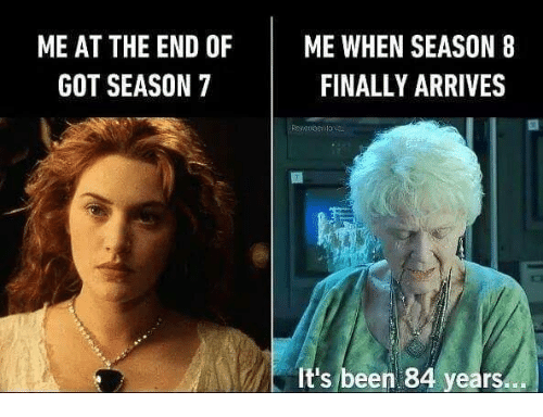 Game of Thrones, Been, and Got: ME AT THE END OF ME WHEN SEASON 8  FINALLY ARRIVES  GOT SEASON 7  It's been 84 years...