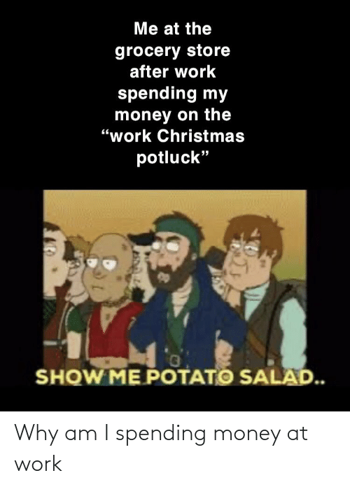 "potato salad: Me at the  grocery store  after work  spending my  money on the  ""work Christmas  potluck""  SHOW ME POTATO SALAD. Why am I spending money at work"