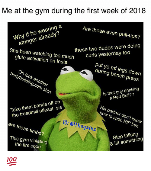 timbs: Me at the gym during the first week of 2018  Are those even pull-ups?  these two dudes were doing  curls yesterday too  Why tf he wearing a  stringer already?  She been watching too much  glute activation on Insta  put yo mf legs down  during bench press  Oh look another  bodybuilding.com shirt  Is that guy drinking  a Red Bull??  His partner don't knovw  how to spot. RIP fam  Take them bands off on  the treadmill atleast sis  IG: @thegainz  are those timbs?  Stop talking  & lift something  This gym violating  the fire code 💯