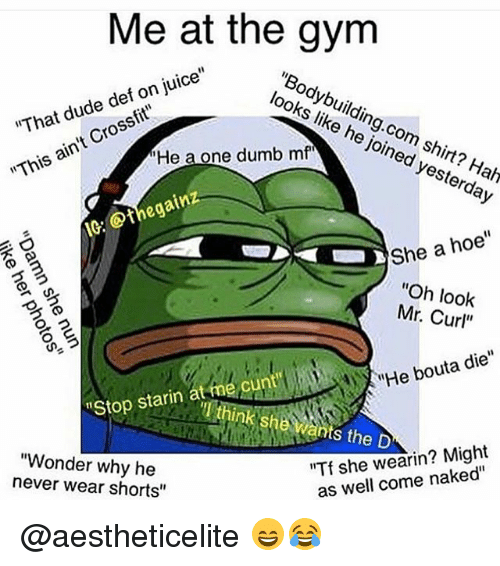 "Dude, Dumb, and Gym: Me at the gym  juice""  dude def on ""That cross  looks like he joined yesterday  ain't ""This ""He a one dumb mf  IG.  Othegainz  She a  hoe""  D 3  ""Oh look  Mr. Curl""  MHe bouta die""  Stop starin at me cunt  she wants the D  ""Tf she wearin? Might  ""Wonder why he  as well come naked""  never wear shorts"" @aestheticelite 😄😂"