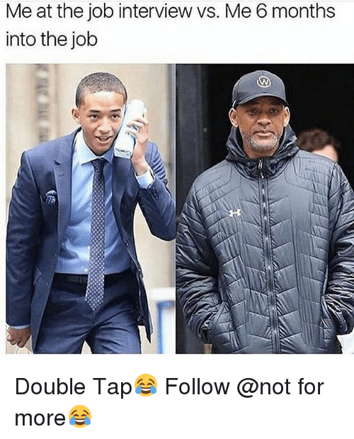 Job Interview, Memes, and 🤖: Me at the job interview vs. Me 6 months  into the job Double Tap😂 Follow @not for more😂
