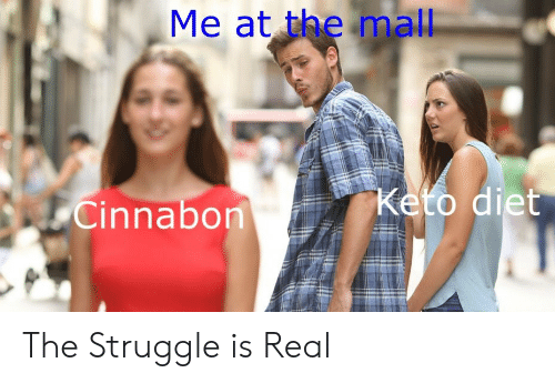 Struggle Is Real: Me at the mall  Cinnabon The Struggle is Real