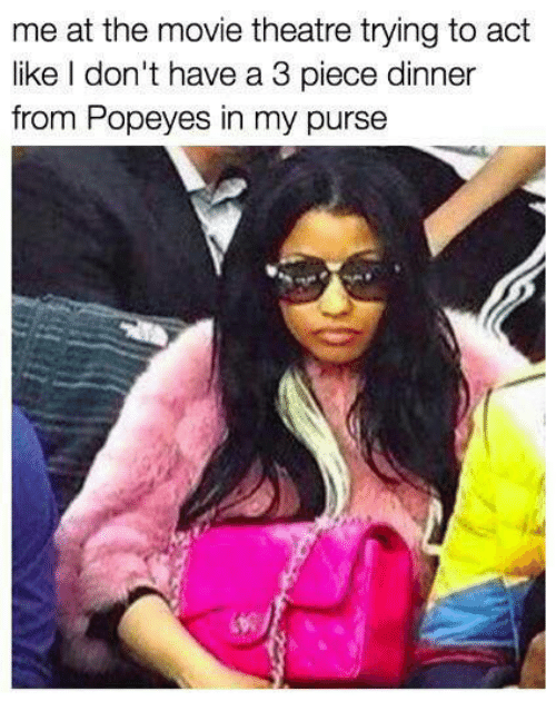 Popeyes, Movie, and Theatre: me at the movie theatre trying to act  like don't have a 3 piece dinner  from Popeyes in my purse