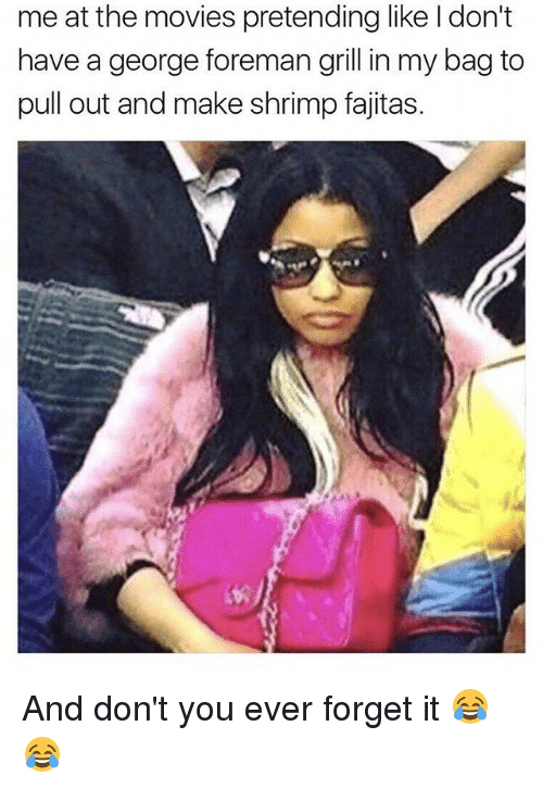 Memes, Movies, and Pull Out: me at the movies pretending like ldon't  have a george foreman grill in my bag to  pull out and make shrimp fajitas. And don't you ever forget it 😂😂