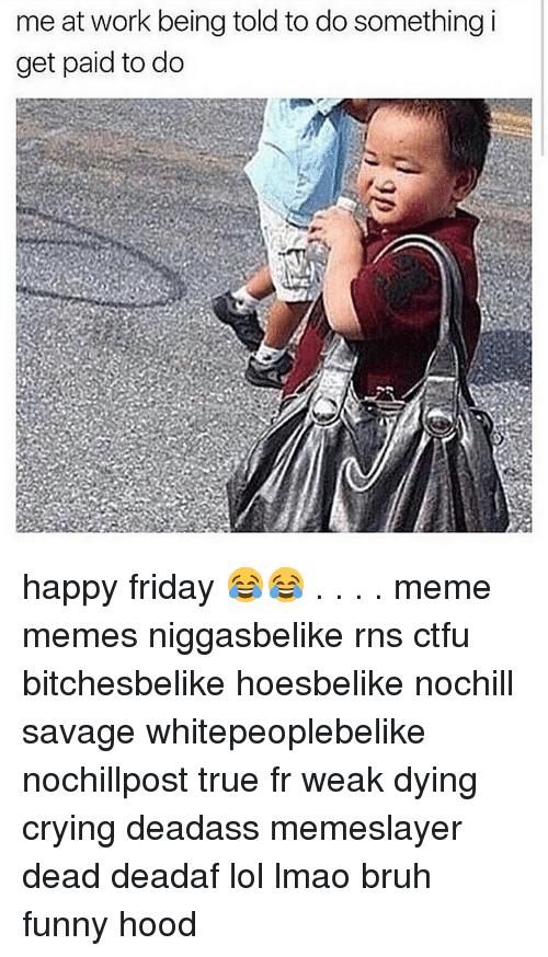Memes, Rns, and 🤖: me at work being told to do something i  get paid to do happy friday 😂😂 . . . . meme memes niggasbelike rns ctfu bitchesbelike hoesbelike nochill savage whitepeoplebelike nochillpost true fr weak dying crying deadass memeslayer dead deadaf lol lmao bruh funny hood