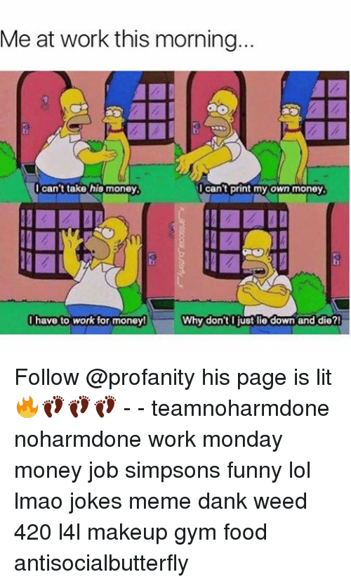dank weed: Me at work this morning...  I can't print my own money  I can't take his money  I have to work for money!  Why don't I just lie down and die? Follow @profanity his page is lit 🔥👣👣👣 - - teamnoharmdone noharmdone work monday money job simpsons funny lol lmao jokes meme dank weed 420 l4l makeup gym food antisocialbutterfly