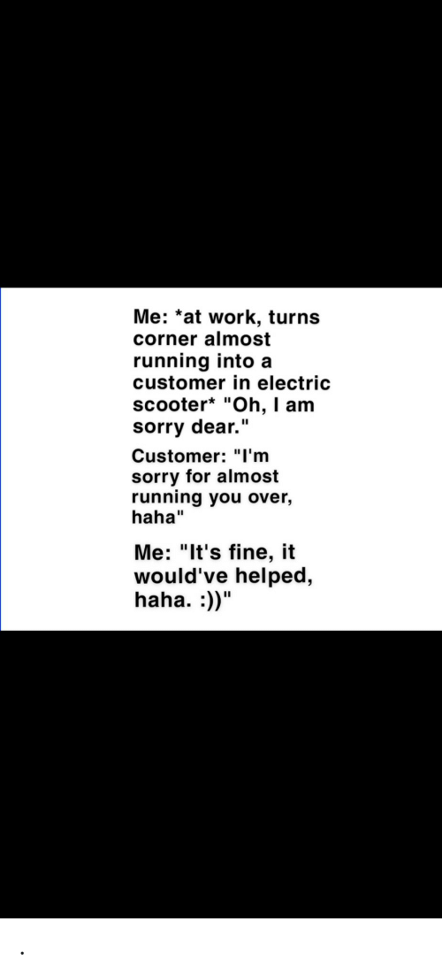 "Scooter: Me: *at work, turns  corner almost  running into a  customer in electric  scooter* ""Oh, I am  sorry dear.""  Customer: ""l'm  sorry for almost  running you over,  haha""  Me: ""It's fine, it  would've helped,  haha. :))"" ."