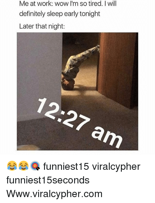 Definitely, Funny, and Wow: Me at work: wow I'm so tired. I will  definitely sleep early tonight  Later that night: 😂😂🎯 funniest15 viralcypher funniest15seconds Www.viralcypher.com
