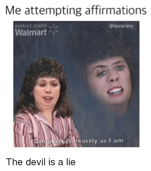 Memes, Walmart, and Devil: Me attempting affirmations  ortrait studio  Walmart /  @lauraclery  perfedt exactly as I am The devil is a lie
