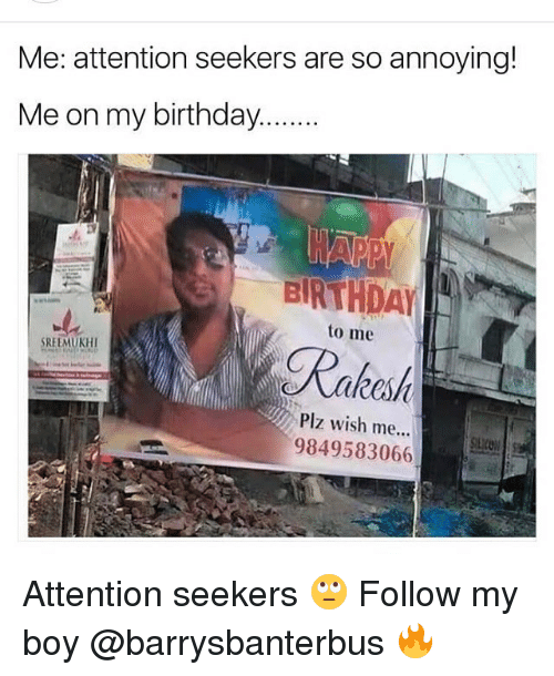 Birthday, Memes, and Boy: Me: attention seekers are so annoving!  BIRTHDAY  to me  SREEMUKHI  akesh  Plz wish me...  9849583066 Attention seekers 🙄 Follow my boy @barrysbanterbus 🔥