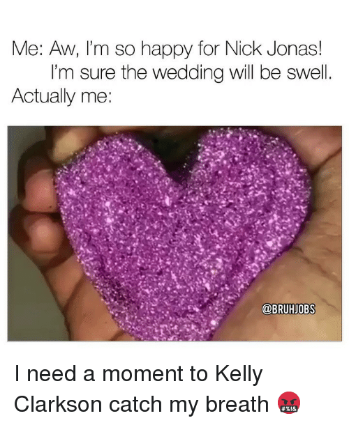 Memes, Happy, and Nick: Me: AW, 'm so happy for Nick Jonas!  I'm sure the wedding will be swel  Actually me:  @BRUHJOBS I need a moment to Kelly Clarkson catch my breath 🤬