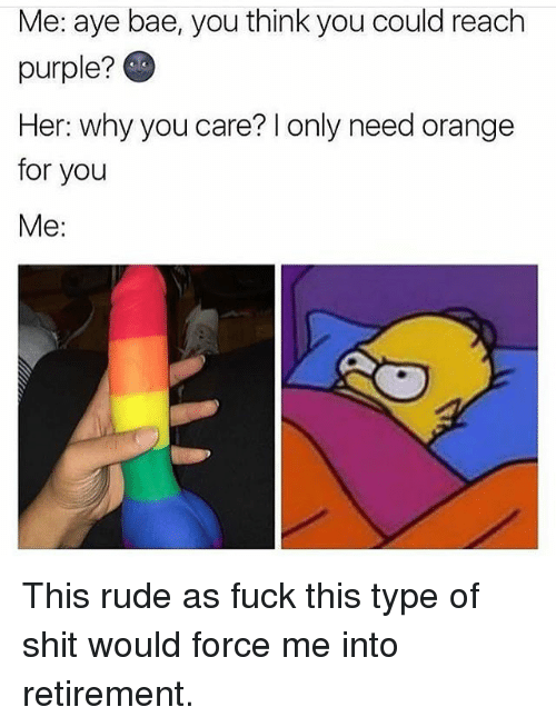 Ayees: Me: aye bae, you think you could reach  purple?  Her: why you care? l only need orange  for you  Me: This rude as fuck this type of shit would force me into retirement.