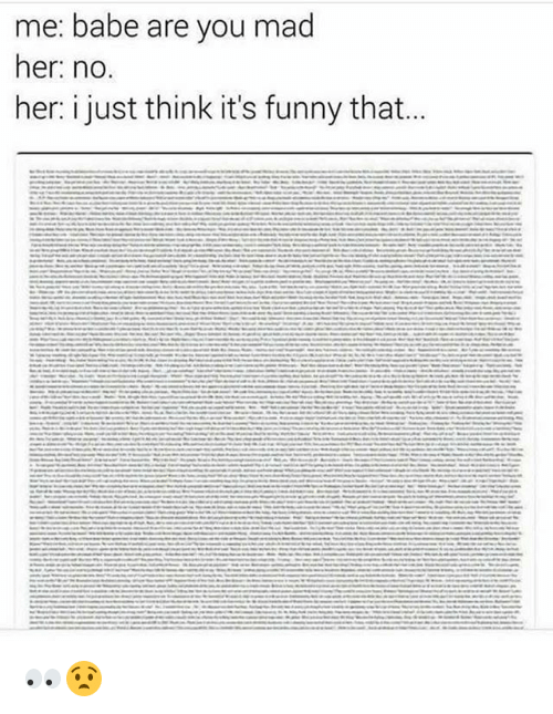 Hers I: me: babe are you mad  her: no  her: i just think it's funny that... 👀😧