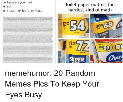 memes pics: me: babe are you mad  her: no.  her: i just think it's funny that...  Toilet paper math is the  hardest kind of math  54 3-68  REGULAR  12-  9.7  1820  82 B  MEGA  REGULAR  SUPER  Ch  ar memehumor:  20 Random Memes  Pics To Keep Your Eyes Busy