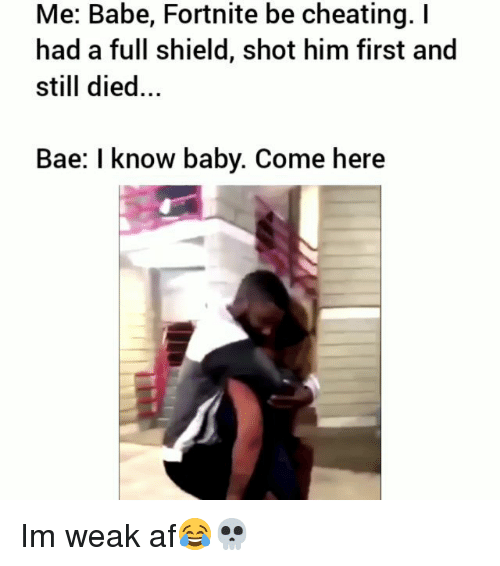 Af, Bae, and Cheating: Me: Babe, Fortnite be cheating. I  had a full shield, shot him first and  still died...  Bae: I know baby. Come here Im weak af😂💀