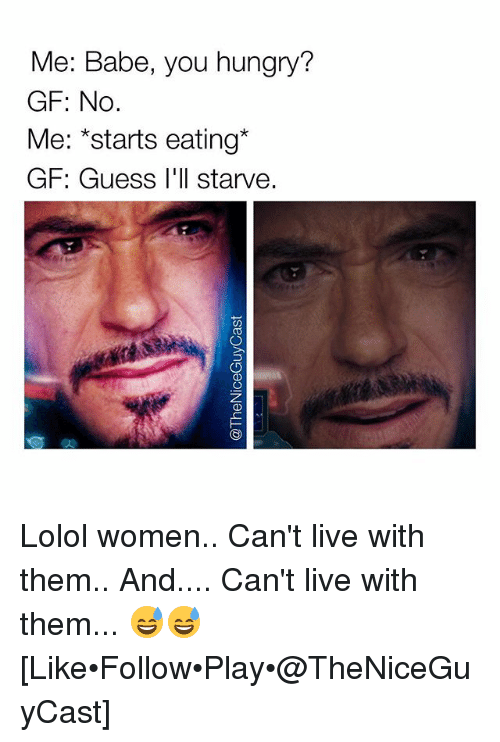 Hungry, Memes, and Guess: Me: Babe, you hungry?  GF: No  Me: *starts eating*  GF: Guess I'll starve. Lolol women.. Can't live with them.. And.... Can't live with them... 😅😅 [Like•Follow•Play•@TheNiceGuyCast]