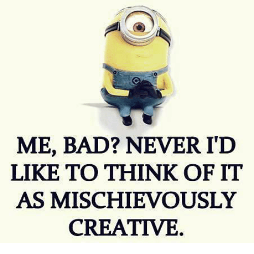 Bad, Memes, and Mischievous: ME, BAD? NEVER ITD  LIKE TO THINK OF IT  AS MISCHIEVOUSLY  CREATIVE