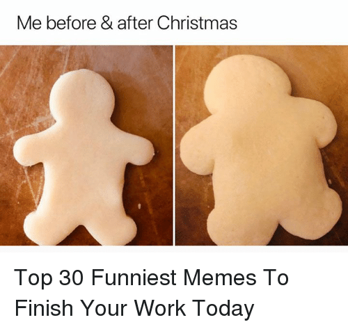 funniest memes: Me before & after Christmas Top 30 Funniest Memes To Finish Your Work Today