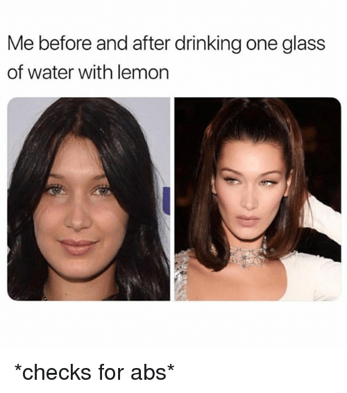 Drinking, Water, and Girl Memes: Me before and after drinking one glass  of water with lemon *checks for abs*