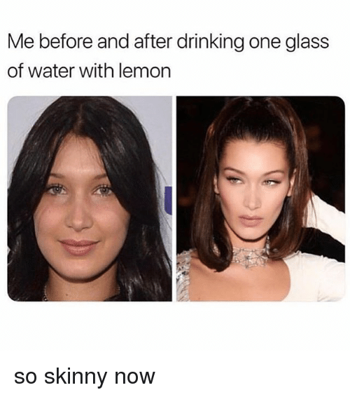 Drinking, Skinny, and Water: Me before and after drinking one glass  of water with lemon so skinny now