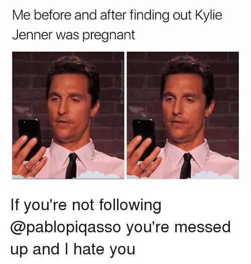 Kylie Jenner, Pregnant, and Dank Memes: Me before and after finding out Kylie  Jenner was pregnant If you're not following @pablopiqasso you're messed up and I hate you
