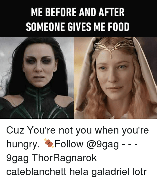 9gag, Food, and Hungry: ME BEFORE AND AFTER  SOMEONE GIVES ME FOOD Cuz You're not you when you're hungry. 🍖Follow @9gag - - - 9gag ThorRagnarok cateblanchett hela galadriel lotr