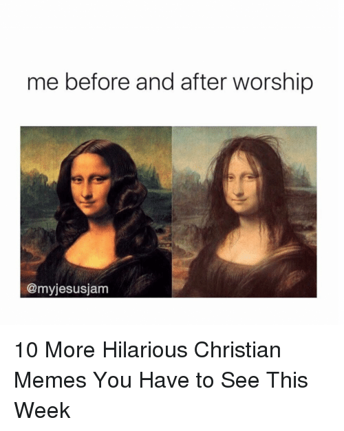 Memes, Christian Memes, and Hilarious: me before and after worship  @myjesusjam 10 More Hilarious Christian Memes You Have to See This Week