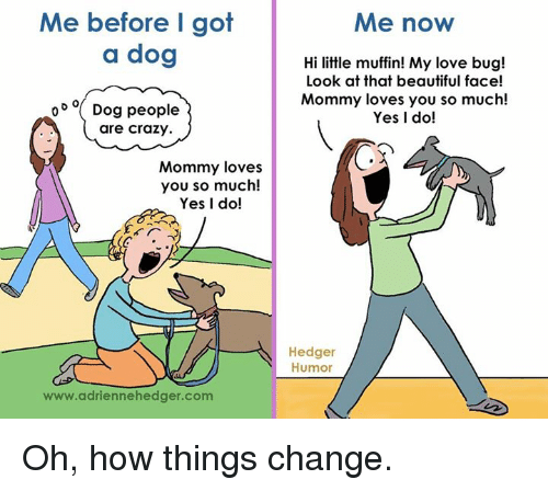 people are crazy: Me before I got  a dog  o D o Dog people  are crazy.  Mommy loves  you so much!  Yes I do!  www.adriennehedger.com  Me now  Hi little muffin! My love bug!  Look at that beautiful face!  Mommy loves you so much!  Yes I do!  Hedger  Humor Oh, how things change.