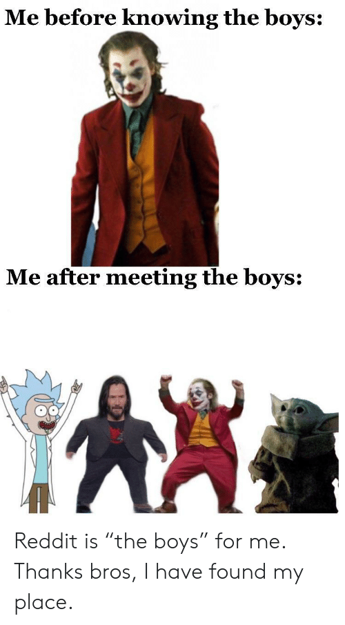 "Reddit, Boys, and Knowing: Me before knowing the boys:  Me after meeting the boys: Reddit is ""the boys"" for me. Thanks bros, I have found my place."