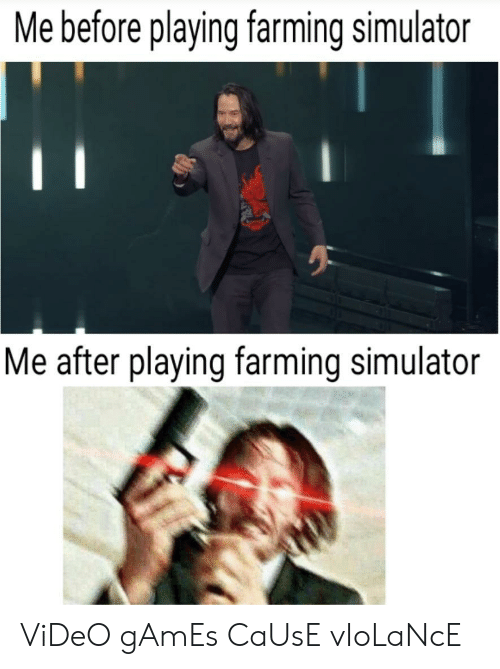 Simulator: Me before playing farming simulator  Me after playing farming simulator ViDeO gAmEs CaUsE vIoLaNcE