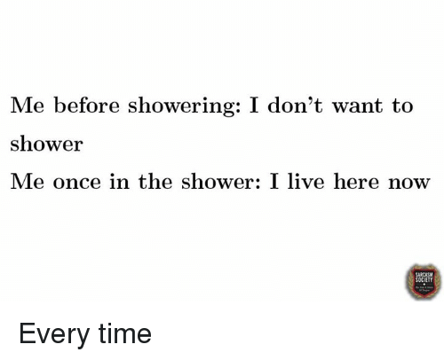 Dank and 🤖: Me before showering: I don't want to  shower  Me once in the shower: I live here now  CIETY Every time