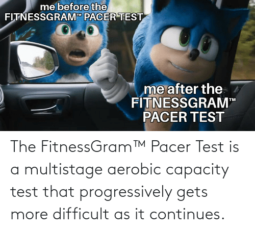 "fitnessgram-pacer-test: me before the  FITNESSGRAM"" PACER TEST  me after the  FÍTNESSGRAM  PACER TEST  TM The FitnessGram™ Pacer Test is a multistage aerobic capacity test that progressively gets more difficult as it continues."