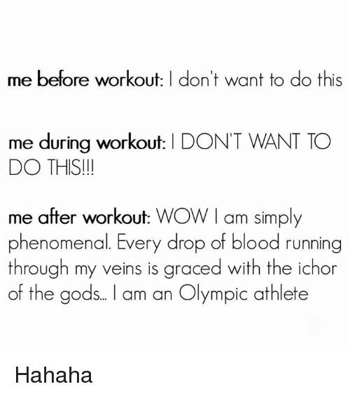 Phenomenal, Wow, and Running: me before workout: I don't want to do this  me during workout: | DON'T WANT TO  DO THIS!  me after workout: WOW I am simply  phenomenal. Every drop of blood running  through my veins is graced with the ichor  of the gods.. . l am an Olympic athlete Hahaha