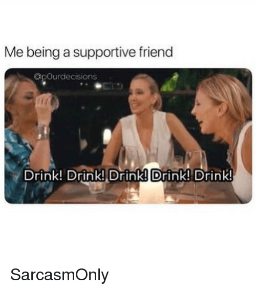 Funny, Memes, and Friend: Me being a supportive friend  Opourdecisions  Drink! Drink! Drink! Drink! Drink! SarcasmOnly
