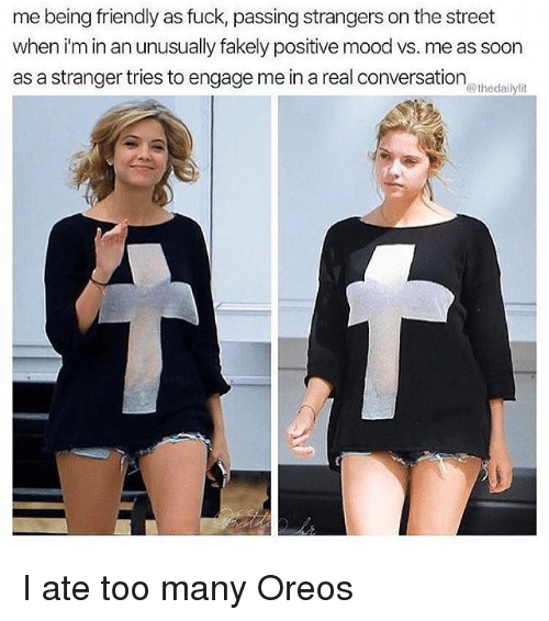 Memes, Mood, and Soon...: me being friendly as fuck, passing strangers on the street  when i'm in an unusually fakely positive mood vs. me as soon  as a stranger tries to engage me in a real conversation  @thedailylit I ate too many Oreos