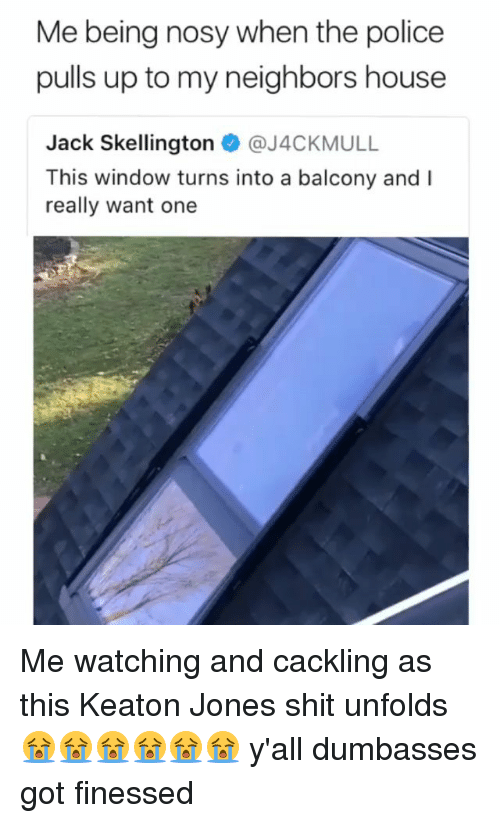 Finessed: Me being nosy when the police  pulls up to my neighbors house  Jack Skellington @J4CKMULL  This window turns into a balcony and I  really want one Me watching and cackling as this Keaton Jones shit unfolds 😭😭😭😭😭😭 y'all dumbasses got finessed