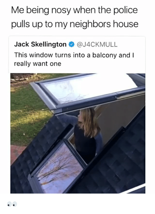 Police, House, and Neighbors: Me being nosy when the police  pulls up to my neighbors house  Jack Skellington @J4CKMULL  This window turns into a balcony and I  really want one 👀