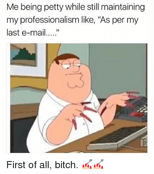 """Professionalism: Me being petty while still maintaining  my professionalism like, """"As per my  last e-mai...."""" First of all, bitch. 💅🏼💅🏼"""