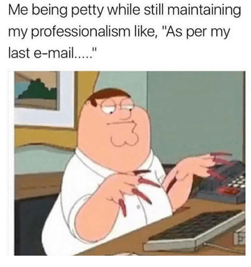 """Professionalism: Me being petty while still maintaining  my professionalism like, """"As per my  last e-mai.."""""""