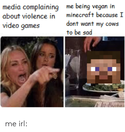 cows: me being vegan in  minecraft because I  media complaining  about violence in  dont want my cows  to be sad  video games me irl: