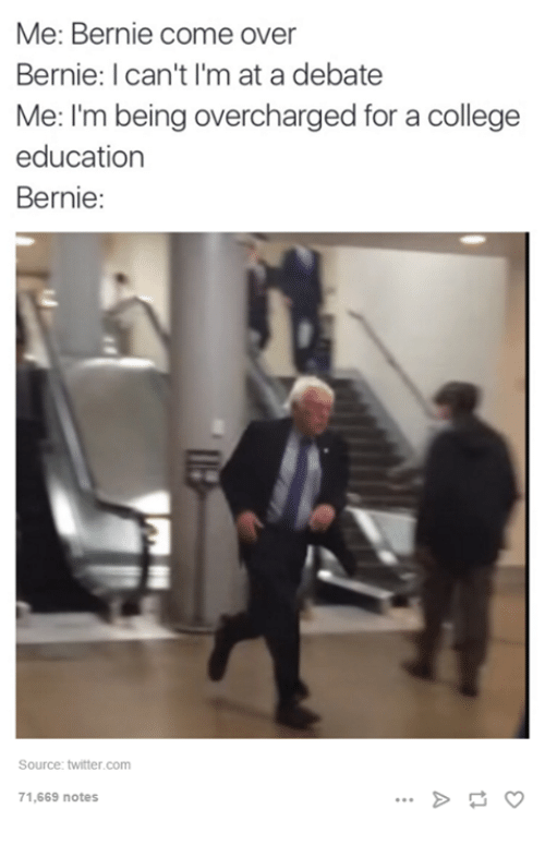 College, Come Over, and Twitter: Me: Bernie come over  Bernie: I can't I'm at a debate  Me: I'm being overcharged for a college  education  Bernie:  Source: twitter.com  71,669 notes