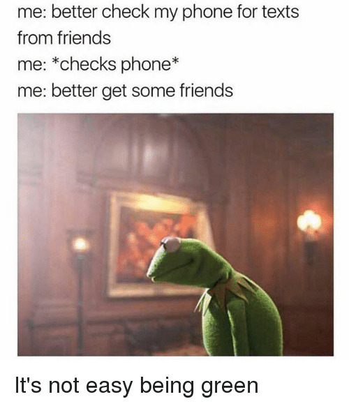 Friends, Memes, and Phone: me: better check my phone for texts  from friends  me: *checks phone*  me: better get some friends It's not easy being green