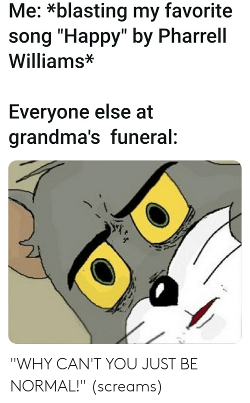 """Pharrell Williams: Me: *blasting my favorite  song """"Happy"""" by Pharrell  Williams*  Everyone else at  grandma's funeral: """"WHY CAN'T YOU JUST BE NORMAL!"""" (screams)"""