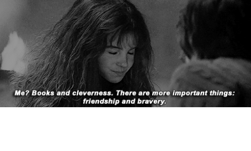 bravery: Me? Books and cleverness. There are more important things:  friendship and bravery.