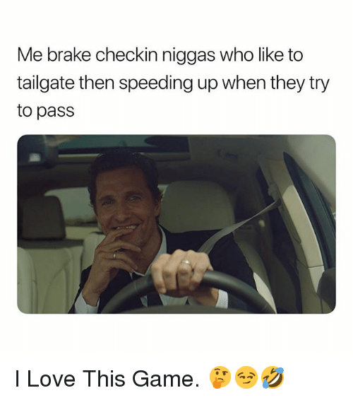 Tailgate: Me brake checkin niggas who like to  tailgate then speeding up when they try  to pass I Love This Game. 🤔😏🤣